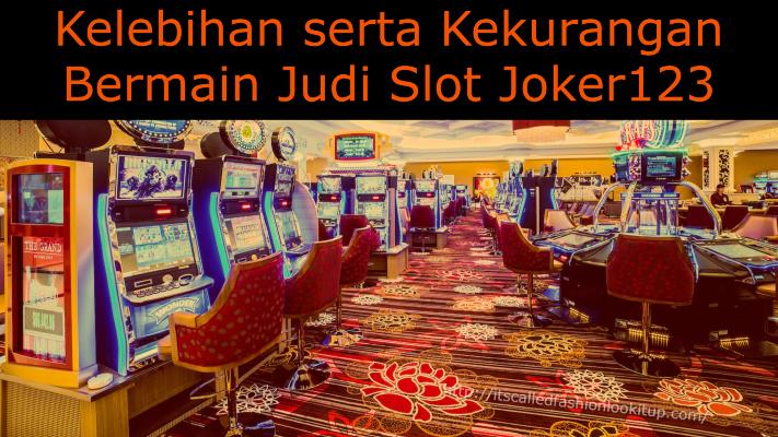 Kelebihan serta Kekurangan Bermain Judi Slot Joker123